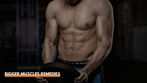 Best Home Remedies For Bigger Muscles – For Getting Bigger Muscles